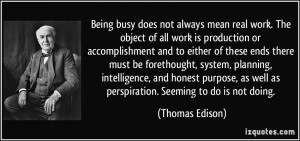 Being busy does not always mean real work. The object of all work is ...