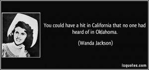 ... in California that no one had heard of in Oklahoma. - Wanda Jackson