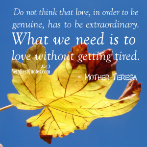 ... What we need is to love without getting tired.― Mother Teresa Quotes