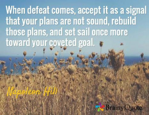 When defeat comes, accept it as a signal that your plans are not sound ...
