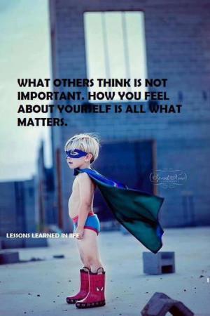 What others think is not important how you feel about yourself is all ...