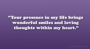 Your presence in my life brings wonderful smiles and loving thoughts ...