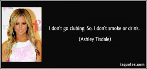 don't go clubing. So, I don't smoke or drink. - Ashley Tisdale