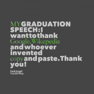 Quotes Picture: my graduation speech:i want to thank google,wikepedia ...
