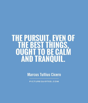 ... of the best things, ought to be calm and tranquil Picture Quote #1