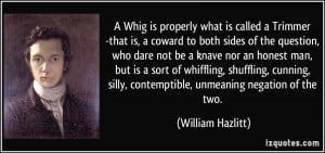 Whig is properly what is called a Trimmer -that is, a coward to both ...