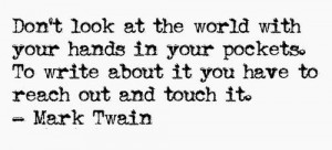 Don't look at the world with your hands in your pockets. To write ...