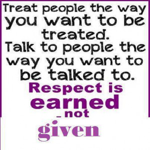 ... To People The Way You Want To Be Talked To Respect Is Earned Not Given