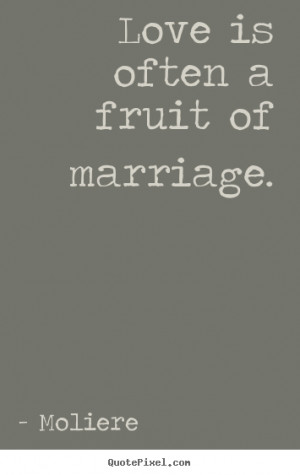 Moliere picture quotes - Love is often a fruit of marriage. - Love ...
