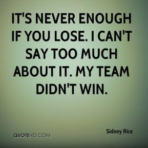 It's never enough if you lose. I can't say too much about it. My team ...