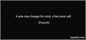 wise man changes his mind, a fool never will. - Proverbs