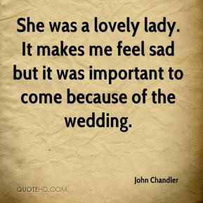 John Chandler - She was a lovely lady. It makes me feel sad but it was ...