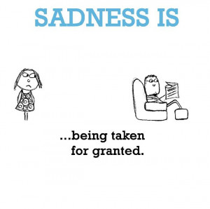 Sadness is, being taken for granted.