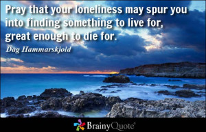 Pray that your loneliness may spur you into finding something to live ...