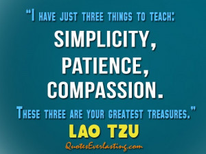 ... , compassion. These three are your greatest treasures. — Lao Tzu