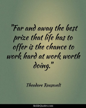 ... prize that life offers is the chance to work hard at work worth doing