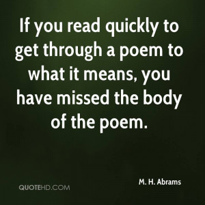 If you read quickly to get through a poem to what it means, you have ...