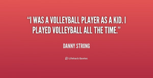 was a volleyball player as a kid. I played volleyball all the time.