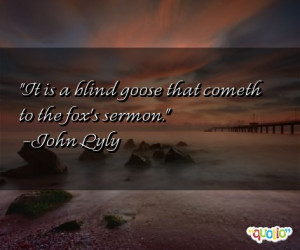 It is a blind goose that cometh to the fox's sermon .