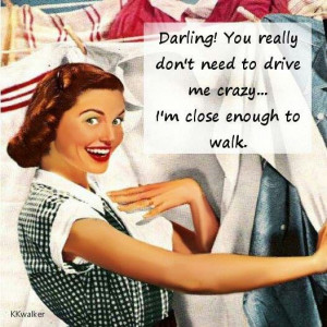 ... ! You really don't need to drive me crazy...I'm close enough to walk
