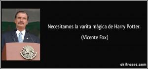 Necesitamos la varita mágica de Harry Potter. (Vicente Fox)