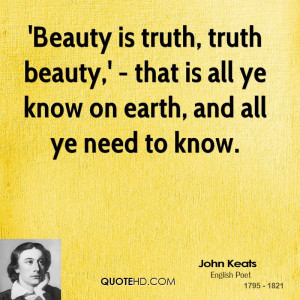 Beauty is truth, truth beauty,' - that is all ye know on earth, and ...