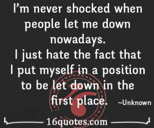 never shocked when people let me down nowadays. I just hate the ...