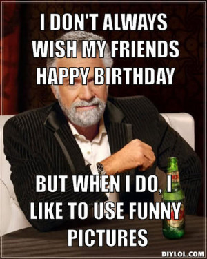 ... my friends happy birthday, but when I do, i like to use funny pictures