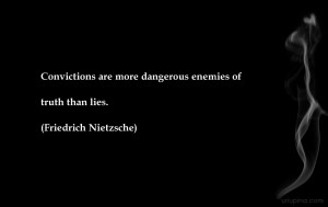 Convictions are more dangerous enemies of truth than lies ...