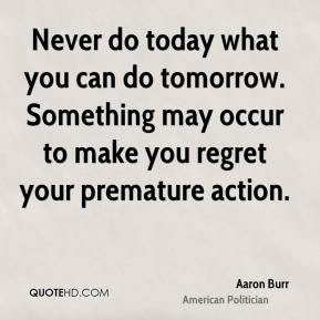 Aaron Burr - Never do today what you can do tomorrow. Something may ...