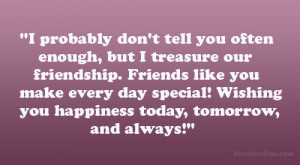 ... friendship. Friends like you make every day special! Wishing you
