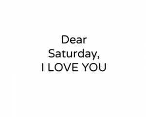 Saturday Quotes For Facebook Dear saturday i love you