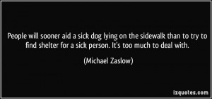 ... for a sick person. It's too much to deal with. - Michael Zaslow