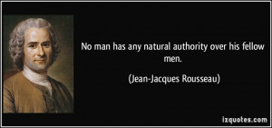 ... has any natural authority over his fellow men. - Jean-Jacques Rousseau