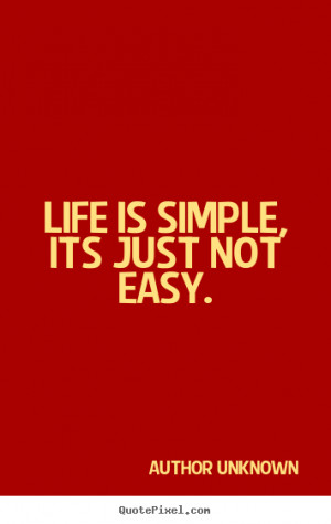 ... is simple, its just not easy. Author Unknown greatest life sayings