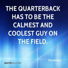Pat Julmiste - The quarterback has to be the calmest and coolest guy ...