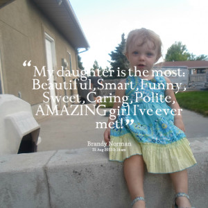 Quotes Picture: my daughter is the most: beautiful, smart, funny ...