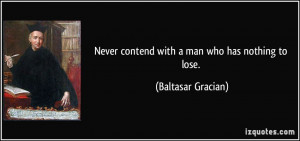 Never contend with a man who has nothing to lose. - Baltasar Gracian