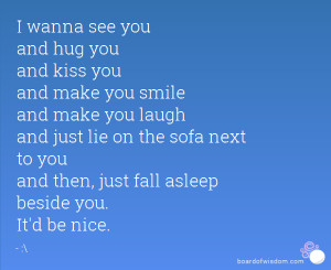 wanna see you and hug you and kiss you and make you smile and
