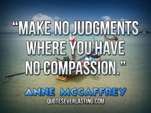 Make no judgments where you have no compassion. _ Anne McCaffrey