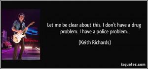 ... don't have a drug problem. I have a police problem. - Keith Richards