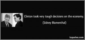 Clinton took very tough decisions on the economy. - Sidney Blumenthal
