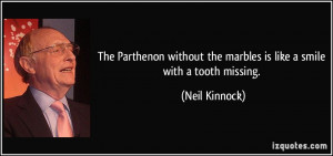 ... the marbles is like a smile with a tooth missing. - Neil Kinnock