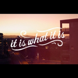 quotes about life it is what it is Quotes about Life 233 It is what it ...