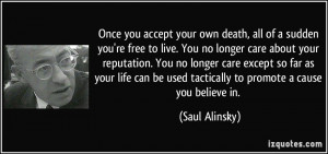 Once you accept your own death, all of a sudden you're free to live ...