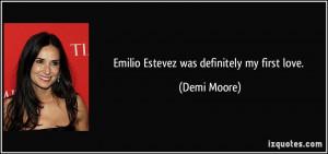 Emilio Estevez was definitely my first love. - Demi Moore