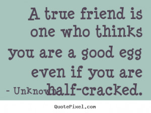 ... is one who thinks you are a good egg even if you.. - Friendship quote