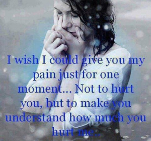wish I could give you my pain just for one moment..... not to hurt ...