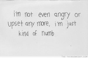 not even angry or upset any more I'm just kind of numb