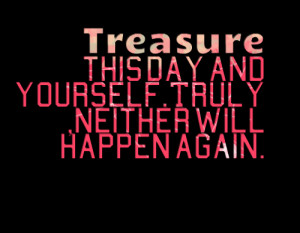 Quotes Picture: treasure this day and yourselftruly ,neither will ...